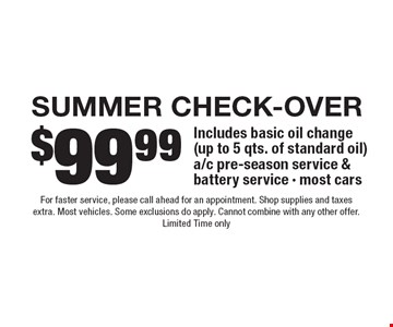 $99.99 Summer check-Over Includes basic oil change (up to 5 qts. of standard oil) a/c pre-season service & battery service - most cars. For faster service, please call ahead for an appointment. Shop supplies and taxes extra. Most vehicles. Some exclusions do apply. Cannot combine with any other offer. Limited Time only