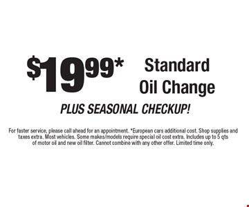 $19.99* Standard Oil Change. For faster service, please call ahead for an appointment. *European cars additional cost. Shop supplies and taxes extra. Most vehicles. Some makes/models require special oil cost extra. Includes up to 5 qts of motor oil and new oil filter. Cannot combine with any other offer. Limited time only.