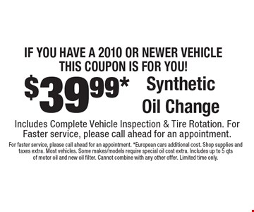 IF YOU HAVE A 2010 OR NEWER VEHICLE THIS COUpON IS FOR YOU! $39.99* Synthetic Oil Change Includes Complete Vehicle Inspection & Tire Rotation. For Faster service, please call ahead for an appointment.. For faster service, please call ahead for an appointment. *European cars additional cost. Shop supplies and taxes extra. Most vehicles. Some makes/models require special oil cost extra. Includes up to 5 qts of motor oil and new oil filter. Cannot combine with any other offer. Limited time only.