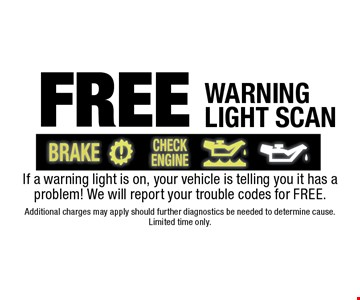 Free warning light scan If a warning light is on, your vehicle is telling you it has a problem! We will report your trouble codes for FREE. Additional charges may apply should further diagnostics be needed to determine cause. Limited time only.