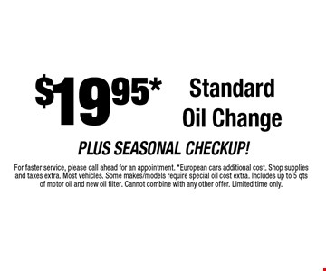 $19.95* Standard Oil Change. For faster service, please call ahead for an appointment. *European cars additional cost. Shop supplies and taxes extra. Most vehicles. Some makes/models require special oil cost extra. Includes up to 5 qtsof motor oil and new oil filter. Cannot combine with any other offer. Limited time only.