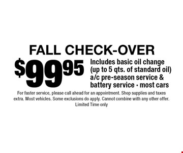 $99.95 FALL Check-Over Includes basic oil change (up to 5 qts. of standard oil) a/c pre-season service & battery service - most cars. For faster service, please call ahead for an appointment. Shop supplies and taxes extra. Most vehicles. Some exclusions do apply. Cannot combine with any other offer. Limited Time only.