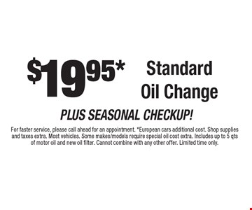 $19.95 standard oil change. For faster service, please call ahead for an appointment. European cars additional cost. Shop supplies and taxes extra. Most vehicles. Some makes/models require special oil cost extra. Includes up to 5 qts of motor oil and new oil filter. Cannot combine with any other offer. Limited time only.