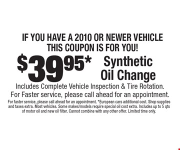 If you have a 2010 or newer vehicle. This coupon is for you! $39.95 synthetic oil change. Includes complete vehicle inspection & tire rotation. For faster service, please call ahead for an appointment.. For faster service, please call ahead for an appointment. European cars additional cost. Shop supplies and taxes extra. Most vehicles. Some makes/models require special oil cost extra. Includes up to 5 qts of motor oil and new oil filter. Cannot combine with any other offer. Limited time only.