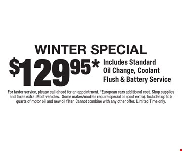 $129.95 winter special. Includes standard oil change, coolant flush & battery service. For faster service, please call ahead for an appointment. European cars additional cost. Shop supplies and taxes extra. Most vehicles. Some makes/models require special oil (cost extra). Includes up to 5 quarts of motor oil and new oil filter. Cannot combine with any other offer. Limited Time only.