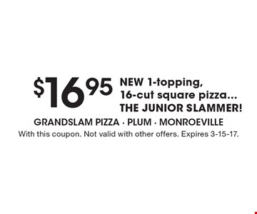 $16.95 NEW 16-cut Square Pizza with 1 topping JUNIOR SLAMMER. With this coupon. Not valid with other offers. Expires 3-15-17.