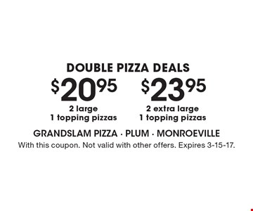 Double Pizza Deals. $23.95 for 2 extra large, 1 topping pizzas OR $20.95 for 2 large, 1 topping pizzas. With this coupon. Not valid with other offers. Expires 3-15-17.