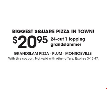 Biggest Square pizza in town! $20.95 for a 24-cut 1 topping grandslammer. With this coupon. Not valid with other offers. Expires 3-15-17.