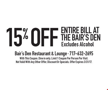 15% Off Entire Bill. Excludes Alcohol. With This Coupon. Dine in only. Limit 1 Coupon Per Person Per Visit. Not Valid With Any Other Offer, Discount Or Specials. Offer Expires 3/31/17.