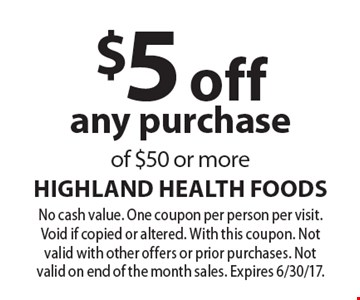 $5 off any purchase of $50 or more. No cash value. One coupon per person per visit. Void if copied or altered. With this coupon. Not valid with other offers or prior purchases. Not valid on end of the month sales. Expires 6/30/17.