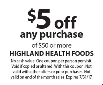$5 off any purchase of $50 or more. No cash value. One coupon per person per visit. Void if copied or altered. With this coupon. Not valid with other offers or prior purchases. Not valid on end of the month sales. Expires 7/31/17.