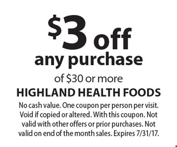 $3 off any purchase of $30 or more. No cash value. One coupon per person per visit. Void if copied or altered. With this coupon. Not valid with other offers or prior purchases. Not valid on end of the month sales. Expires 7/31/17.