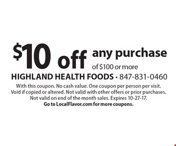 $10 off any purchase of $100 or more. With this coupon. No cash value. One coupon per person per visit.  Void if copied or altered. Not valid with other offers or prior purchases.  Not valid on end of the month sales. Expires 10-27-17.Go to LocalFlavor.com for more coupons.