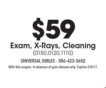 $59 Exam, X-Rays, Cleaning (0150,0120,1110). With this coupon. In absence of gum disease only. Expires 5/8/17.