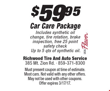 $59.95 Car Care Package Includes synthetic oil change, tire rotation, brake inspection, free 25 point safety check Up to 5 qts of synthetic oil.. Must present coupon at time of estimate. Most cars. Not valid with any other offers. May not be used with other coupons.Offer expires 3/17/17.