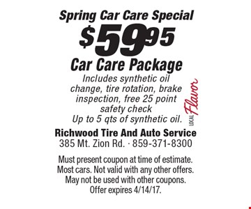 $59.95 Car Care Package. Includes synthetic oil change, tire rotation, brake inspection, free 25 point safety check Up to 5 qts of synthetic oil. Must present coupon at time of estimate. Most cars. Not valid with any other offers. May not be used with other coupons.Offer expires 4/14/17.