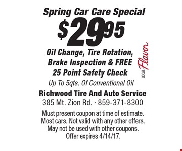 $29.95 Oil Change, Tire Rotation, Brake Inspection & FREE 25 Point Safety Check. Up To 5qts. Of Conventional Oil. Must present coupon at time of estimate. Most cars. Not valid with any other offers. May not be used with other coupons. Offer expires 4/14/17.