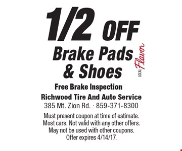 1/2 OFF Brake Pads & Shoes. Free Brake Inspection. Must present coupon at time of estimate. Most cars. Not valid with any other offers. May not be used with other coupons. Offer expires 4/14/17.
