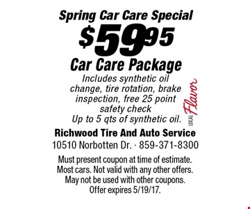 $59.95 Car Care Package. Includes synthetic oil change, tire rotation, brake inspection, free 25 point safety checkUp to 5 qts of synthetic oil. Must present coupon at time of estimate. Most cars. Not valid with any other offers. May not be used with other coupons. Offer expires 5/19/17.