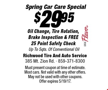 Spring Car Care Special $29.95 Oil Change, Tire Rotation, Brake Inspection & FREE 25 Point Safety Check Up To 5qts. Of Conventional Oil. Must present coupon at time of estimate. Most cars. Not valid with any other offers. May not be used with other coupons. Offer expires 5/19/17.