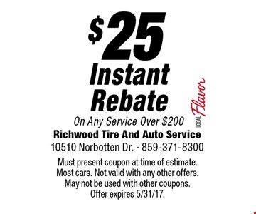 $25 Instant Rebate On Any Service Over $200. Must present coupon at time of estimate. Most cars. Not valid with any other offers. May not be used with other coupons. Offer expires 5/31/17.