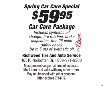 Spring Car Care Special $59.95. Car Care Package Includes synthetic oil change, tire rotation, brake inspection, free 25 point safety checkUp to 5 qts of synthetic oil.. Must present coupon at time of estimate. Most cars. Not valid with any other offers. May not be used with other coupons. Offer expires 7/14/17.