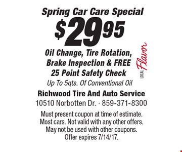 Spring Car Care Special - $29.95 Oil Change, Tire Rotation, Brake Inspection & FREE 25 Point Safety Check Up To 5qts. Of Conventional Oil. Must present coupon at time of estimate. Most cars. Not valid with any other offers. May not be used with other coupons. Offer expires 7/14/17.