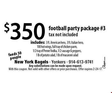 $350 football party package #3. Feeds 50 people. Tax not included. Includes: 3 ft. American hero, 3 ft. Italian hero, 100 hot wings, full tray of chicken parm,1/2 tray of Penne Vodka, 1/2 sausage & peppers,1 lb of potato salad, 1 lb of macaroni salad. Any substitutions can be made upon request. With this coupon. Not valid with other offers or prior purchases. Offer expires 2-24-17.