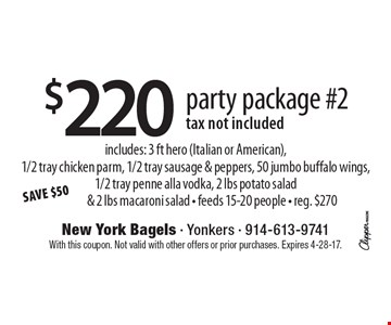$220 party package #2, tax not included. Includes: 3 ft hero (Italian or American),1/2 tray chicken parm, 1/2 tray sausage & peppers, 50 jumbo buffalo wings, 1/2 tray penne alla vodka, 2 lbs potato salad & 2 lbs macaroni salad. Feeds 15-20 people - reg. $270. With this coupon. Not valid with other offers or prior purchases. Expires 4-28-17.