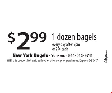 $2.99 for 1 dozen bagels, every day after 2pm, or 25¢ each. With this coupon. Not valid with other offers or prior purchases. Expires 8-25-17.