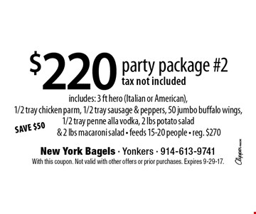 $220 party package #2 tax not included includes: 3 ft hero (Italian or American), 1/2 tray chicken parm, 1/2 tray sausage & peppers, 50 jumbo buffalo wings, 1/2 tray penne alla vodka, 2 lbs potato salad & 2 lbs macaroni salad - feeds 15-20 people - reg. $270. With this coupon. Not valid with other offers or prior purchases. Expires 9-29-17.