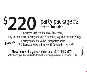 SAVE $50 $220 party package #2. Tax not included. Includes: 3 ft hero (Italian or American),1/2 tray chicken parm, 1/2 tray sausage & peppers, 50 jumbo buffalo wings, 1/2 tray penne alla vodka, 2 lbs potato salad& 2 lbs macaroni salad. Feeds 15-20 people. Reg. $270. With this coupon. Not valid with other offers or prior purchases. Expires 12-29-17.