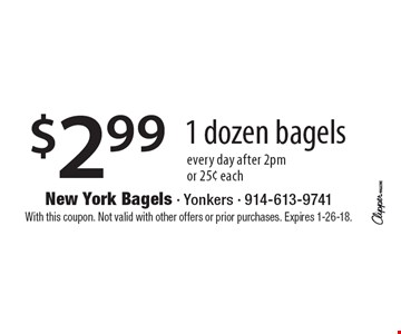 $2.99 1 dozen bagels. Every day after 2pm or 25¢ each. With this coupon. Not valid with other offers or prior purchases. Expires 1-26-18.