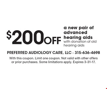 $200Off a new pair of advanced hearing aids with donation of old hearing aids. With this coupon. Limit one coupon. Not valid with other offers or prior purchases. Some limitations apply. Expires 3-31-17.