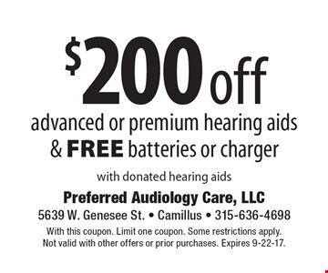 $200 off advanced or premium hearing aids& FREE batteries or charger with donated hearing aids. With this coupon. Limit one coupon. Some restrictions apply. Not valid with other offers or prior purchases. Expires 9-22-17.