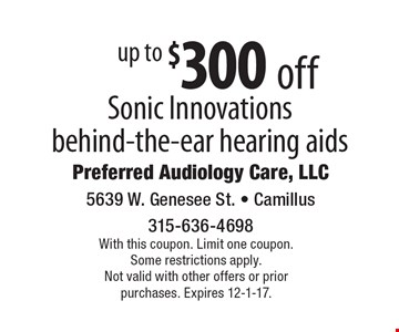 up to $300 off Sonic Innovations behind-the-ear hearing aids. With this coupon. Limit one coupon. Some restrictions apply. Not valid with other offers or prior purchases. Expires 12-1-17.