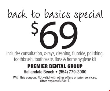 $69 back to basics special includes consultation, x-rays, cleaning, fluoride, polishing, toothbrush, toothpaste, floss & home hygiene kit. With this coupon. Not valid with other offers or prior services. Offer expires 6/23/17.