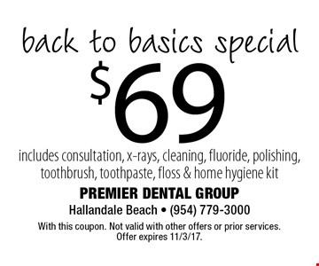 $69 back to basics special includes consultation, x-rays, cleaning, fluoride, polishing, toothbrush, toothpaste, floss & home hygiene kit. With this coupon. Not valid with other offers or prior services. Offer expires 11/3/17.