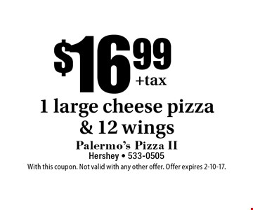 $16.99 1 large cheese pizza & 12 wings. With this coupon. Not valid with any other offer. Offer expires 2-10-17.