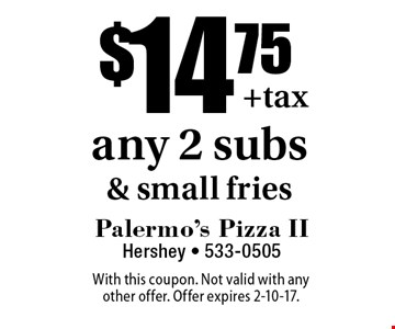 $14.75 any 2 subs & small fries. With this coupon. Not valid with any other offer. Offer expires 2-10-17.