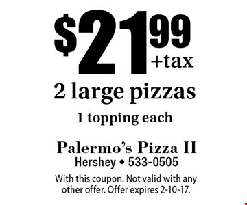 $21.99 2 large pizzas 1 topping each. With this coupon. Not valid with any other offer. Offer expires 2-10-17.