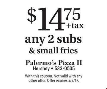 $14.75 any 2 subs& small fries. With this coupon. Not valid with any other offer. Offer expires 5/5/17.