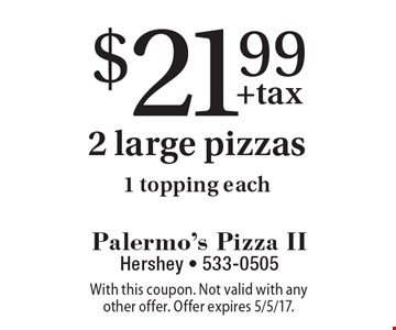 $21.99 2 large pizzas 1 topping each. With this coupon. Not valid with any other offer. Offer expires 5/5/17.