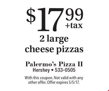 $17.99 2 large cheese pizzas. With this coupon. Not valid with any other offer. Offer expires 5/5/17.