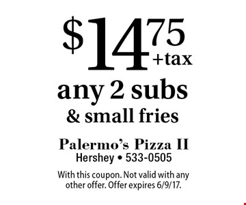 $14.75 any 2 subs & small fries. With this coupon. Not valid with any other offer. Offer expires 6/9/17.