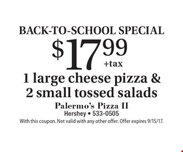 BACK-TO-SCHOOL SPECIAL $17.99 1 large cheese pizza & 2 small tossed salads. With this coupon. Not valid with any other offer. Offer expires 9/15/17.