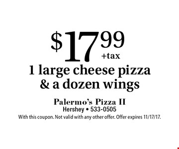 $17.99 1 large cheese pizza & a dozen wings. With this coupon. Not valid with any other offer. Offer expires 11/17/17.