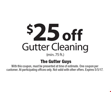 $25 off Gutter Cleaning (min. 75 ft.) With this coupon, must be presented at time of estimate. One coupon per customer. At participating offices only. Not valid with other offers. Expires 5/5/17.