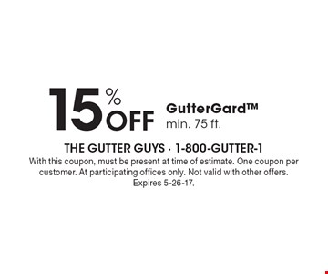 15% off Gutter Gard. Min. 75 ft.. With this coupon, must be present at time of estimate. One coupon per customer. At participating offices only. Not valid with other offers. Expires 5-26-17.