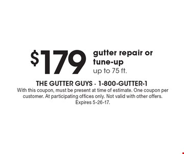 $179 gutter repair or tune-up up to 75 ft.. With this coupon, must be present at time of estimate. One coupon per customer. At participating offices only. Not valid with other offers. Expires 5-26-17.